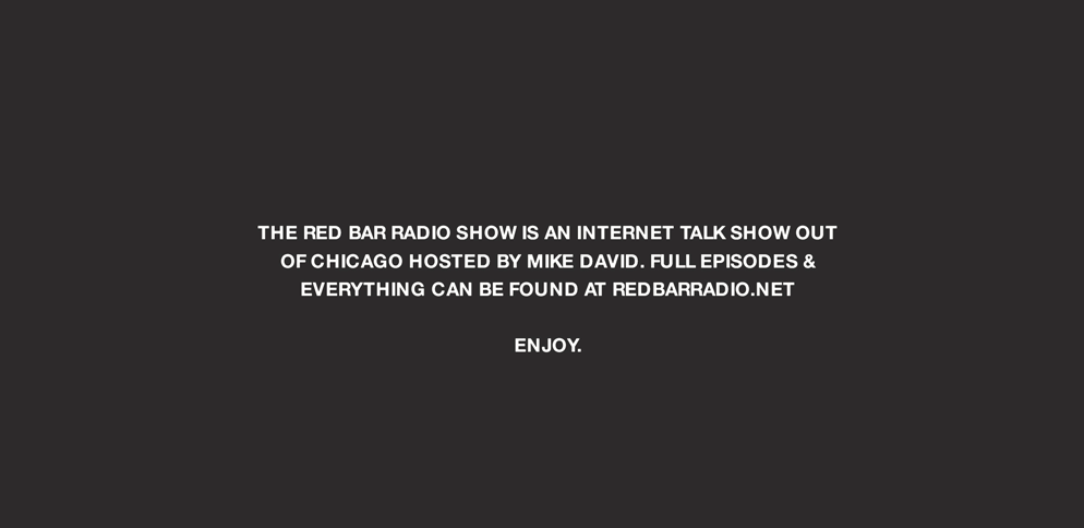 The Red Bar Radio Show is an internet talk show out of Chicago hosted by Mike David. Enjoy.